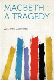 Macbeth: a Tragedy - Created by William Shakespeare