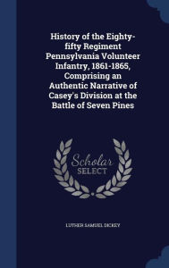 History of the Eighty-fifty Regiment Pennsylvania Volunteer Infantry, 1861-1865, Comprising an Authentic Narrative of Casey's Division at the Battle of Seven Pines