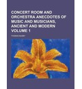 Concert Room and Orchestra Anecdotes of Music and Musicians, Ancient and Modern Volume 1 - Thomas Busby