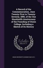 A Record of the Commemoration, June Twenty-First to Twenty-Seventy, 1895, of the One Hundredth Anniversary of the Founding of Union College, Including a Sketch of Its History - N y ) Union University (Schenectady (creator)