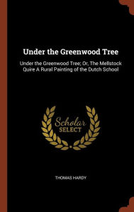 Under the Greenwood Tree: Under the Greenwood Tree; Or, The Mellstock Quire A Rural Painting of the Dutch School - Thomas Hardy