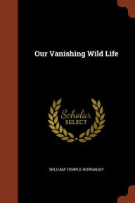Our Vanishing Wild Life - William Temple Hornaday
