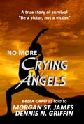 No More Crying Angels - Be a Victor, Not a Victim - BELLA CAPO, Dennis N. Griffin, Morgan St. James