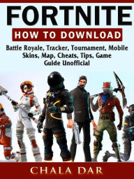 Fortnite How to Download, Battle Royale, Tracker, Tournament, Mobile, Skins, Map, Cheats, Tips, Game Guide Unofficial Chala Dar Author