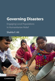 Governing Disasters: Engaging Local Populations in Humanitarian Relief - Shahla F. Ali