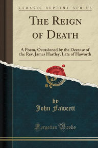 The Reign of Death: A Poem, Occasioned by the Decease of the Rev. James Hartley, Late of Haworth (Classic Reprint) - John Fawcett