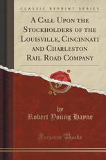 A Call Upon the Stockholders of the Louisville, Cincinnati and Charleston Rail Road Company (Classic Reprint) - Robert Young Hayne
