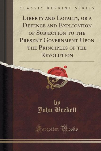 Liberty and Loyalty, or a Defence and Explication of Subjection to the Present Government Upon the Principles of the Revolution (Classic Reprint) ...