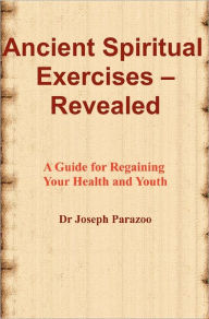 Ancient Spiritual Exercises - Revealed: A Guide for Regaining Your Health and Youth Joseph Parazoo Author