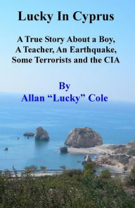 Lucky in Cyprus: A True Story about a Teacher, a Boy, an Earthquake, Some Terrorists, and the CIA - Allan