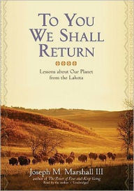 To You We Shall Return: Lessons about Our Planet from the Lakota - Joseph M. Marshall III