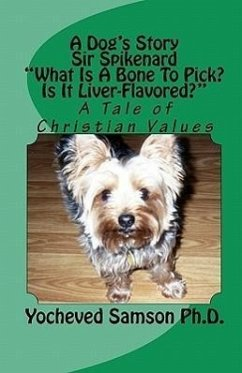 A Dog's Story Sir Spikenard What Is a Bone to Pick? Is It Liver-Flavored?: A Tale of Christian Values - Samson Ph. D. , Yocheved