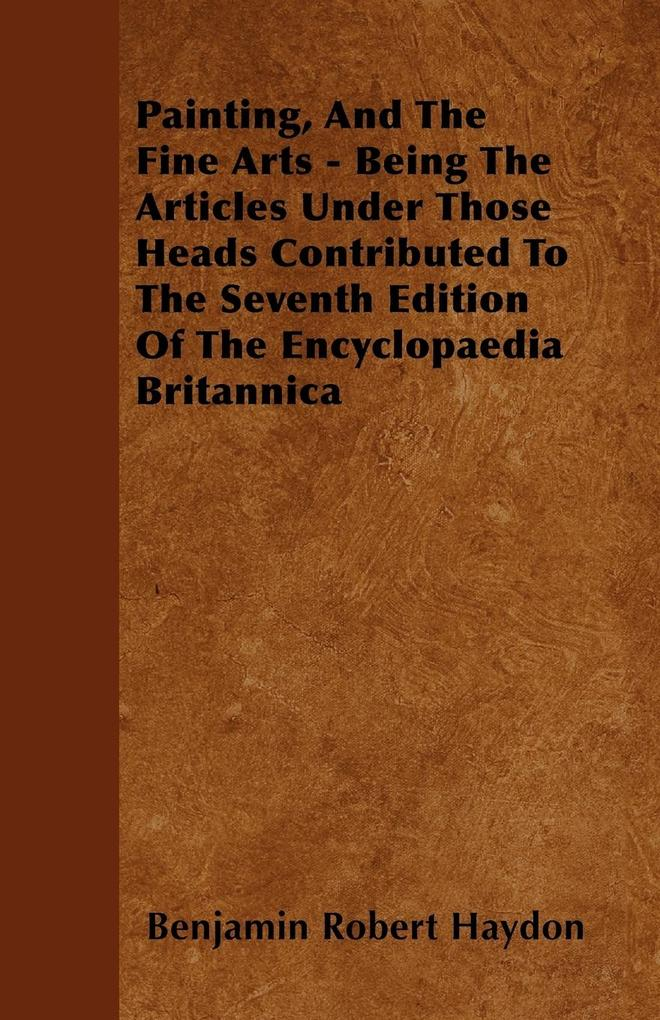 Painting, And The Fine Arts - Being The Articles Under Those Heads Contributed To The Seventh Edition Of The Encyclopaedia Britannica als Taschenb...
