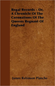 Regal Records - Or, A Chronicle Of The Coronations Of The Queens Regnant Of England - James Robinson Planche