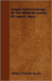 Origin And Genealogy Of The Hildreth Family, Of Lowell, Mass. - Philip Hildreth Reade
