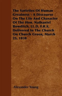 The Varieties Of Human Greatness - A Discourse On The Life And Character Of The Hon. Nathaniel Bowditch, LL.D, F.R.S, Delivered In The Church On Church Green, March 25, 1838 - Young, Alexander