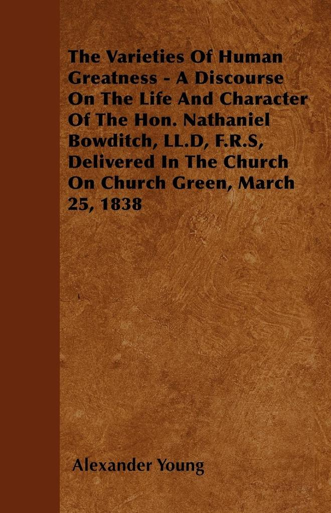 The Varieties Of Human Greatness - A Discourse On The Life And Character Of The Hon. Nathaniel Bowditch, LL.D, F.R.S, Delivered In The Church On C... - Wheeler Press
