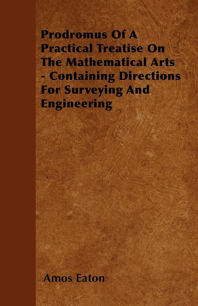 Prodromus Of A Practical Treatise On The Mathematical Arts - Containing Directions For Surveying And Engineering als Taschenbuch von Amos Eaton - Maudsley Press