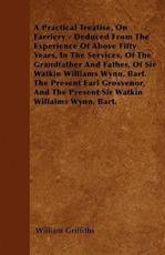 A Practical Treatise, on Farriery - Deduced from the Experience of Above Fifty Years, in the Services, of the Grandfather and Father, of Sir Watkin Williams Wynn, Bart. the Present Earl Grosvenor, and the Present Sir Watkin Williams Wynn, Bart. - William Griffiths