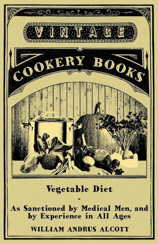 Vegetable Diet - As Sanctioned by Medical Men, and by Experience in All Ages als Taschenbuch von William Andrus Alcott