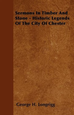 Sermons in Timber and Stone - Historic Legends of the City of Chester - Longrigg, George H.