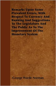 Remarks Upon Some Prevalent Errors, With Respect To Currency And Banking And Suggestions To The Legislature And The Public As To The Improvement Of The Monetary System - George Warde Norman