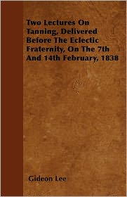 Two Lectures On Tanning, Delivered Before The Eclectic Fraternity, On The 7th And 14th February, 1838 - Gideon Lee