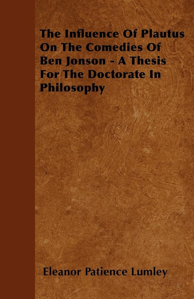 The Influence Of Plautus On The Comedies Of Ben Jonson - A Thesis For The Doctorate In Philosophy als Taschenbuch von Eleanor Patience Lumley