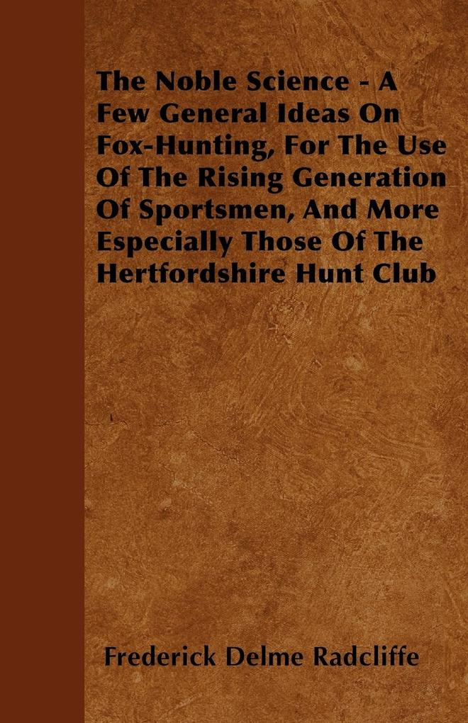 The Noble Science - A Few General Ideas On Fox-Hunting, For The Use Of The Rising Generation Of Sportsmen, And More Especially Those Of The Hertfo... - Goldstein Press