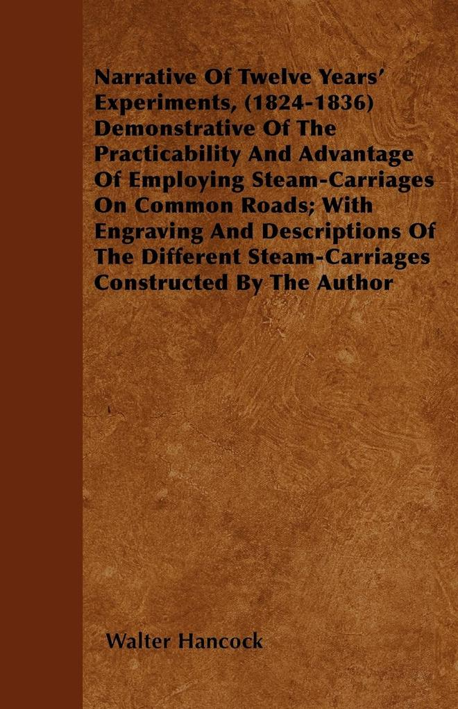 Narrative Of Twelve Years´ Experiments, (1824-1836) Demonstrative Of The Practicability And Advantage Of Employing Steam-Carriages On Common Roads... - Braithwaite Press