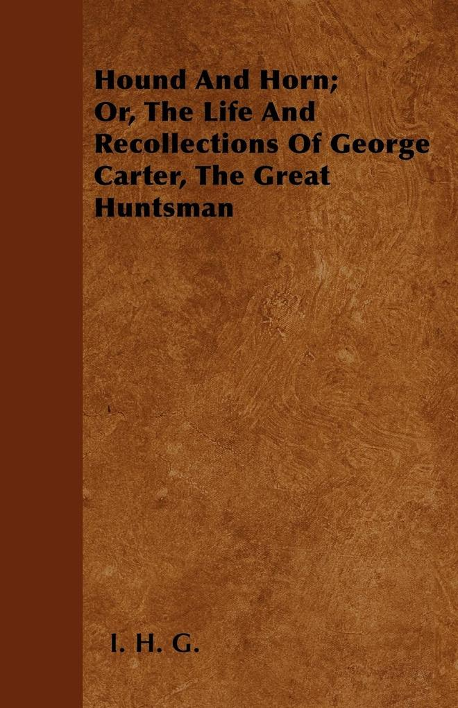 Hound And Horn; Or, The Life And Recollections Of George Carter, The Great Huntsman als Taschenbuch von I. H. G.