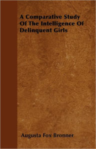 A Comparative Study Of The Intelligence Of Delinquent Girls - Augusta Fox Bronner