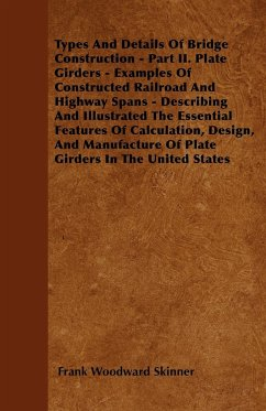 Types And Details Of Bridge Construction - Part II. Plate Girders - Examples Of Constructed Railroad And Highway Spans - Describing And Illustrated The Essential Features Of Calculation, Design, And Manufacture Of Plate Girders In The United States - Skinner, Frank Woodward