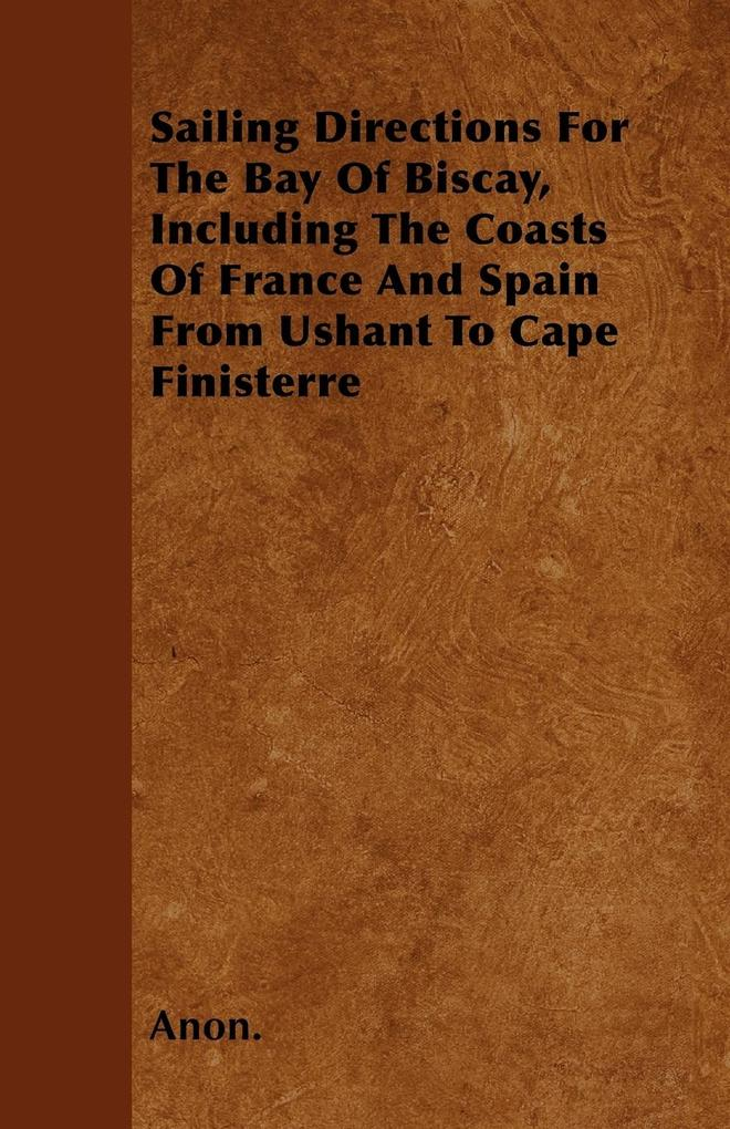 Sailing Directions For The Bay Of Biscay, Including The Coasts Of France And Spain From Ushant To Cape Finisterre als Taschenbuch von Anon.