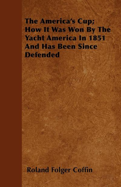 The America's Cup How It Was Won By The Yacht America In 1851 And Has Been Since Defended - Roland Folger Coffin