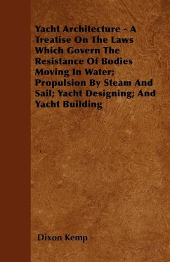 Yacht Architecture - A Treatise on the Laws Which Govern the Resistance of Bodies Moving in Water; Propulsion by Steam and Sail; Yacht Designing; And