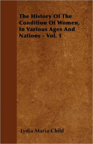 The History Of The Condition Of Women, In Various Ages And Nations - Vol. 1 - Lydia Maria Child