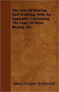 The Arts Of Rowing And Training, With An Appendix Containing The Laws Of Boat-Racing, Etc. - Edwin Dampier Brickwood