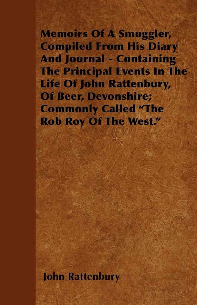 Memoirs Of A Smuggler, Compiled From His Diary And Journal - Containing The Principal Events In The Life Of John Rattenbury, Of Beer, Devonshire; ... - Mcintosh Press
