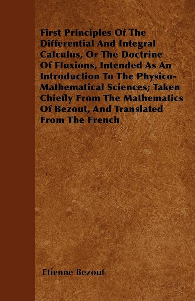 First Principles Of The Differential And Integral Calculus, Or The Doctrine Of Fluxions, Intended As An Introduction To The Physico-Mathematical S...