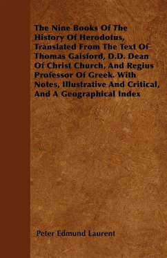 The Nine Books Of The History Of Herodotus, Translated From The Text Of Thomas Gaisford, D.D. Dean Of Christ Church, And Regius Professor Of Greek. With Notes, Illustrative And Critical, And A Geographical Index - Laurent, Peter Edmund