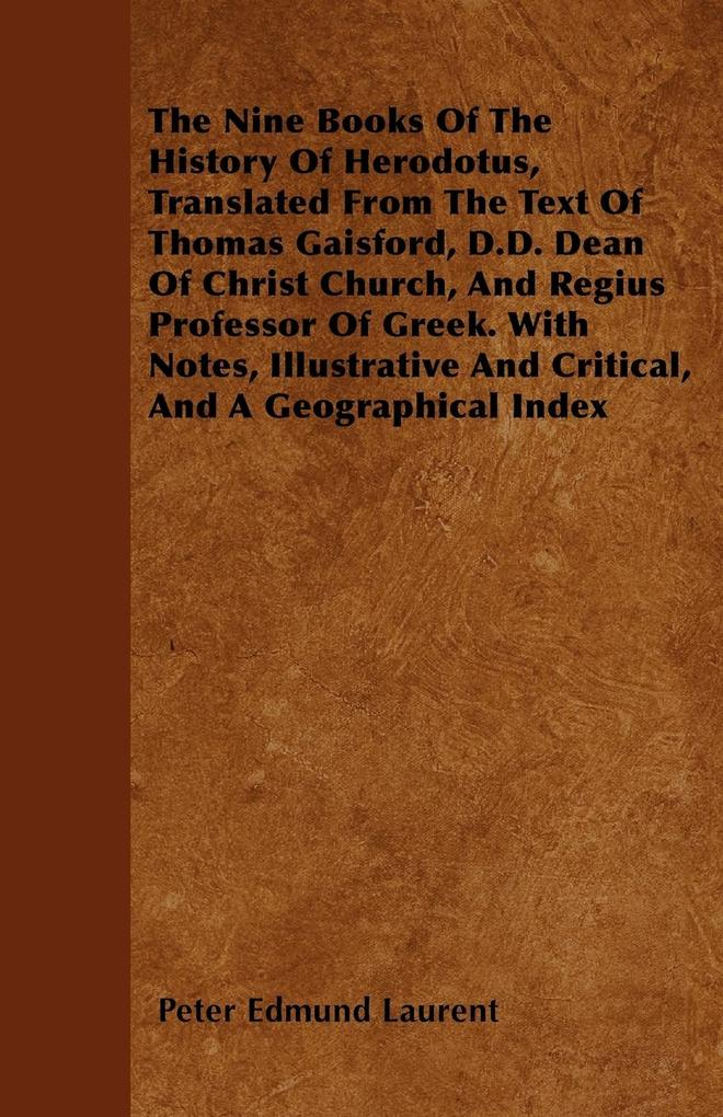 The Nine Books Of The History Of Herodotus, Translated From The Text Of Thomas Gaisford, D.D. Dean Of Christ Church, And Regius Professor Of Greek...