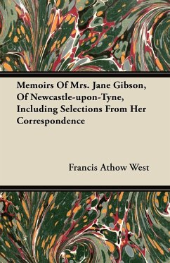 Memoirs of Mrs. Jane Gibson, of Newcastle-Upon-Tyne, Including Selections from Her Correspondence - West, Francis Athow