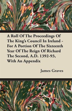 A Roll Of The Proceedings Of The King's Council In Ireland - For A Portion Of The Sixteenth Year Of The Reign Of Richard The Second, A.D. 1392-93, With An Appendix - Graves, James
