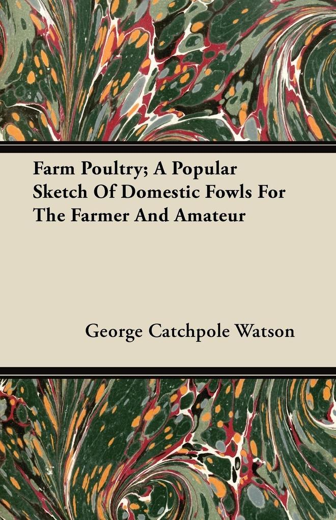 Farm Poultry; A Popular Sketch Of Domestic Fowls For The Farmer And Amateur als Taschenbuch von George Catchpole Watson - Harding Press