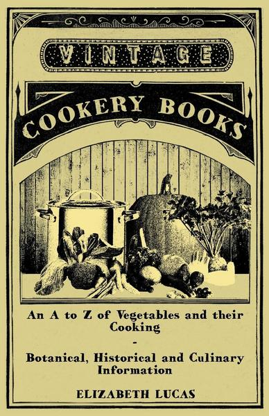 An A to Z of Vegetables and their Cooking - Botanical, Historical and Culinary Information