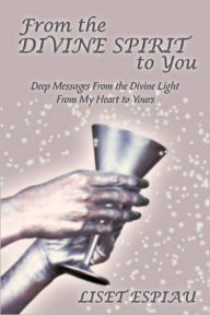 From the Divine Spirit to You: Deep Messages from the Divine Light from My Heart to Yours Liset Espiau Author