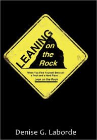 Leaning on the Rock: When You Find Yourself Between a Rock and a Hard Place ... Lean on the Rock Denise G. Laborde Author