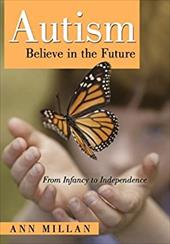 Autism-Believe in the Future: From Infancy to Independence - Millan, Ann