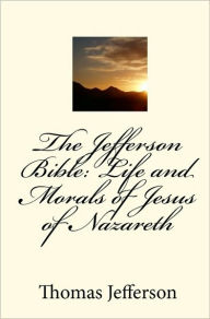 The Jefferson Bible: The Life and Morals of Jesus of Nazareth - Thomas Jefferson